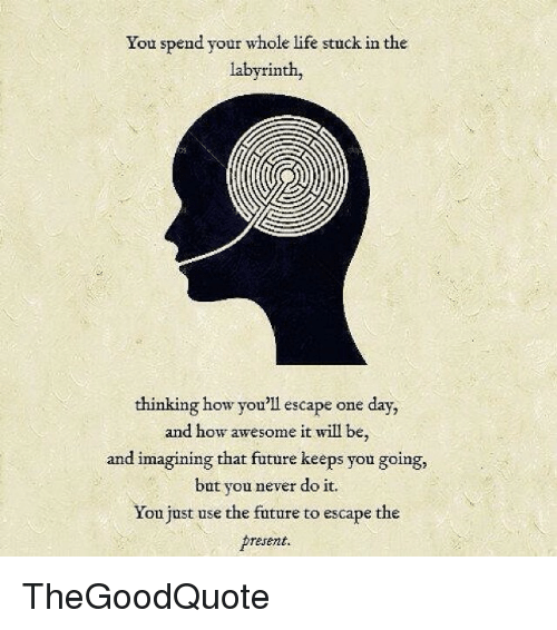 Memes, Labyrinth, and 🤖: You spend your whole life stuck in the  labyrinth,  thinking how you'll escape one day,  and how awesome it will be,  and imagining that  future keeps you going,  but you never do it.  You just use the future to escape the  present. TheGoodQuote