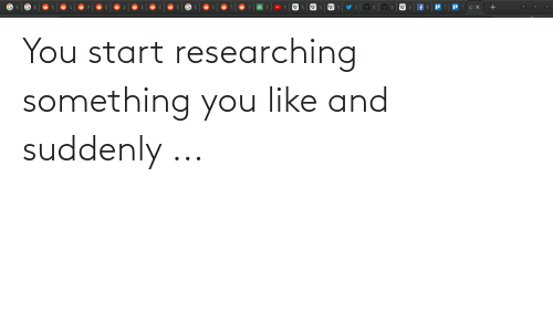 You Like: You start researching something you like and suddenly ...