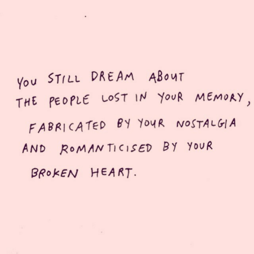 nostalgia: You STILL DRE AM ABOUT  THE PEOPLE LOST IN YOUR MEMORY  FABRICATED BY YouR NOSTALGIA  AND ROMAN TICISED BY YOUR  BROKEN HEA RT.
