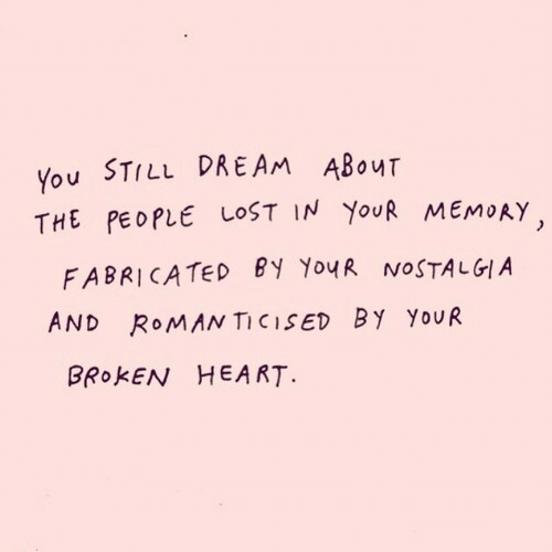 Lost, Heart, and Roman: You STILL DREAM ABouT  THE PEOPLE LOST IN YouR MEMORY,  FABRICATEed ?y YouR NOSTALGI.A  AND RoMAN TICISED BY YoUR  BROKEN HEART.