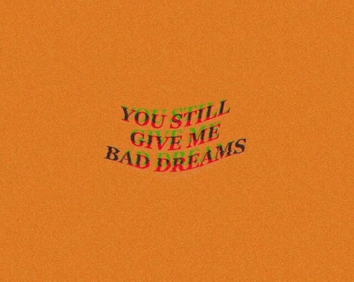 Bad, Dreams, and You: YOU STILL  GIVE ME  BAD DREAMS