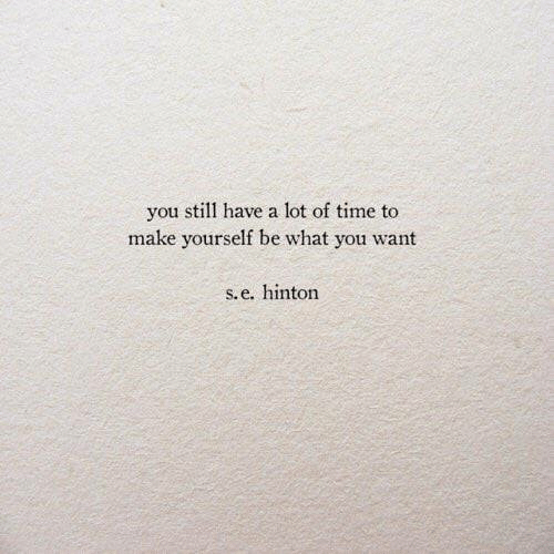 Time, Make, and You: you still have a lot of time to  make yourself be what you want  S.e. hinton
