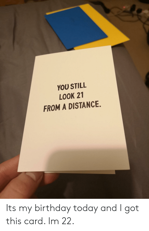 i got this: YOU STILL  LOOK 21  FROM A DISTANCE. Its my birthday today and I got this card. Im 22.