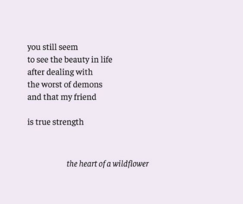 the heart: you still seem  to see the beauty in life  after dealing with  the worst of demons  and that my friend  is true strength  the heart of a wildflower
