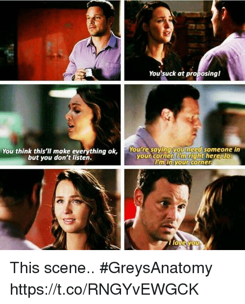 proposing: You suck at proposing!  You think this'lI make everything ok, Youte saying youneed someone in  but you don't listen.  your corner. lm right here Jo  I'm in your corner  0 This scene.. #GreysAnatomy https://t.co/RNGYvEWGCK