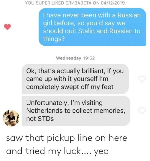 Brilliant: YOU SUPER LIKED ENN3ABETA ON 04/12/2019.  I have never been with a Russian  girl before, so you'd say we  should quit Stalin and Russian to  things?  Wednesday 19:52  Ok, that's actually brilliant, if you  came up with it yourself I'm  completely swept off my feet  Unfortunately, I'm visiting  Netherlands to collect memories,  not STDS saw that pickup line on here and tried my luck…. yea
