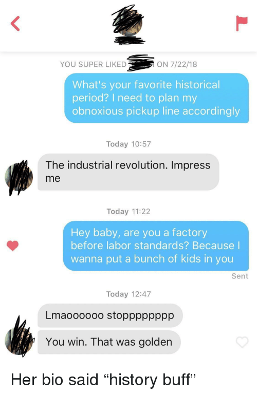 """accordingly: YOU SUPER LIKED  ON 7/22/18  What's your favorite historical  period? I need to plan my  obnoxious pickup line accordingly  Today 10:57  The industrial revolution. Impress  me  Today 11:22  Hey baby, are you a factory  before labor standards? Because  wanna put a bunch of kids in you  Sent  Today 12:47  Lmaoooooo stopppppppp  You win. That was golden Her bio said """"history buff"""""""