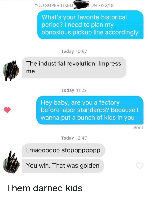 accordingly: YOU SUPER LIKED  ON 7/22/18  What's your favorite historical  period? I need to plan my  obnoxious pickup line accordingly  Today 10:57  The industrial revolution. Impress  me  Today 11:22  Hey baby, are you a factory  before labor standards? Because I  wanna put a bunch of kids in you  Sent  Today 12:47  Lmaoooooo stopppppppp  You win. That was golden Them darned kids