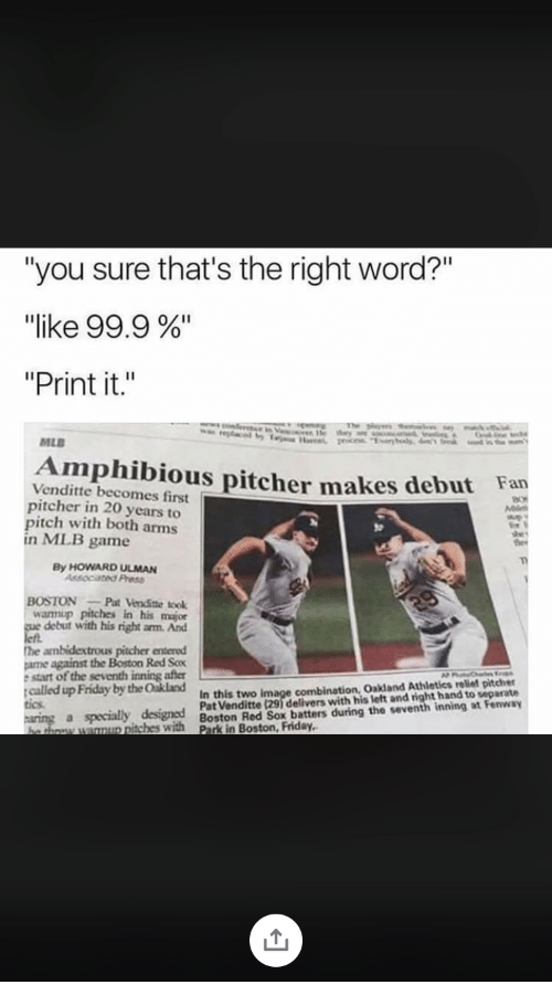 "Friday, Mlb, and Boston Red Sox: ""you sure that's the right word?""  ""like 99.9 %.  ""Print it.""  MLB  Amphibious pitcher makes debut Fan  Venditte becomes first  pitcher in 20 years to  pitch with both arms  n MLB game  By HOWARD ULMAN  BOSTONPat endite took  wamup pitches in his major  debut with his right arm And  he ambidextrous pitcher entered  ame against the Boston Red Sox  e start of the seventh inning after  called up Friday by the Oakland  In this two image combination, Oakland Athletics reliet pitcher  Pat Venditte (29) delivers with his left and right hand to separate  Boston Red Sox batters during the seventh inning at Fenway  Park in Boston, Friday,  tics.  specially designed  agmur pitches with"
