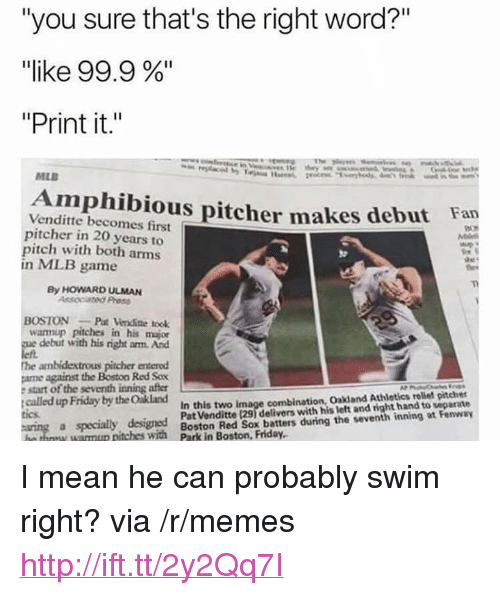 "Friday, Memes, and Mlb: ""you sure that's the right word?""  ""like 99.9 %""  ""Print it.""  MLB  Amphibious pitcher makes debut Fan  Venditte becomes first  pitcher in 20 years to  pitch with both arms  in MLB game  By HOWARD ULMAN  Assocated Press  OSTONPat Venditte took  wannup pitches in his major  debut with his right arm. And  he ambidextrous pitcher entered  ame against the Boston Red Sox  e start of the seventh inning after  called up Friday by the Oakland  In this two image combination, Oakland Athletics reliet pitcher  Pat Venditte (29) delivers with his left and right hand to separate  tics  a specialy designed  tches with Boston Red Sox beatters during the veventh inning at Fenway <p>I mean he can probably swim right? via /r/memes <a href=""http://ift.tt/2y2Qq7I"">http://ift.tt/2y2Qq7I</a></p>"