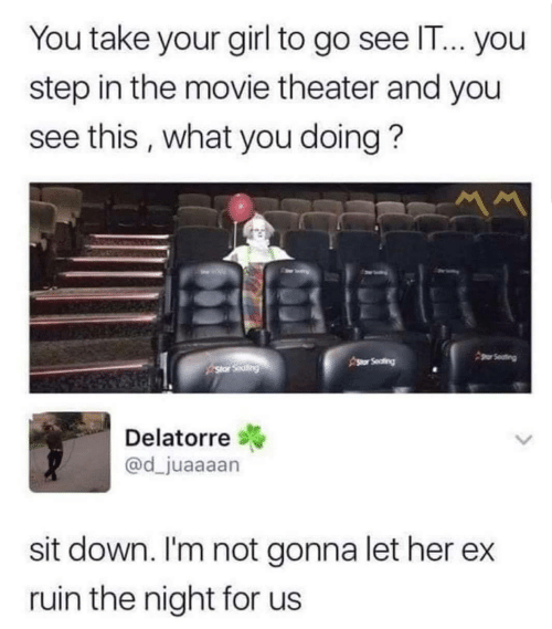 sit down: You take your girl to go see IT... you  step in the movie theater and you  see this, what you doing?  gor Seating  Asor Seafing  Star Seating  Delatorre  @d_juaaaan  sit down. I'm not gonna let her  ruin the night for us