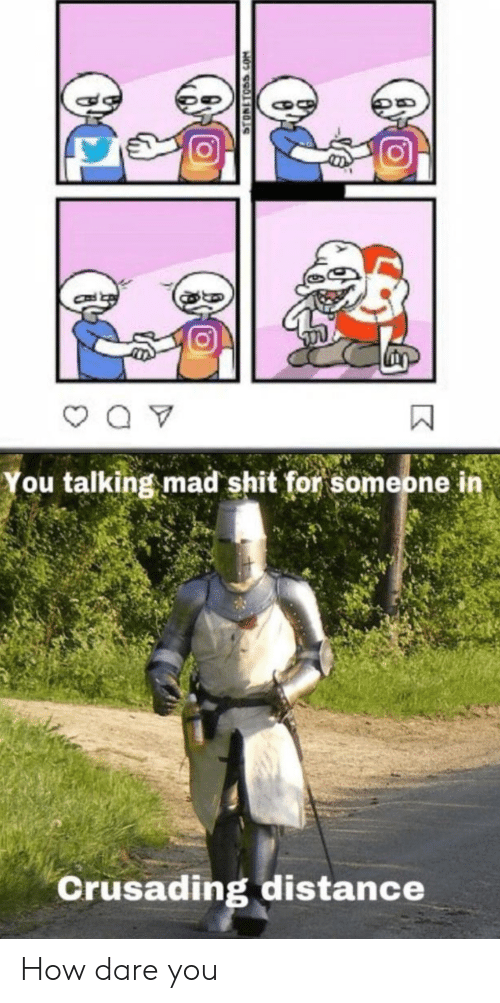 Shit, Mad, and How: You talking mad shit for someone in  Crusading distance  STONETOSS.COM How dare you