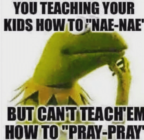 nae nae: YOU TEACHING YOUR  KIDS HOW TO NAE-NAE  BUT CANTTEACHEM  HOW TO PRAY-PRAY
