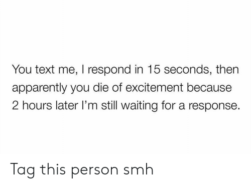 excitement: You text me, I respond in 15 seconds, then  apparently you die of excitement because  2 hours later I'm still waiting for a response. Tag this person smh