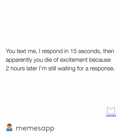 excitement: You text me, I respond in 15 seconds, then  apparently you die of excitement because  2 hours later l'm still waiting for a response  MEMES 🤷🏽♂️ memesapp