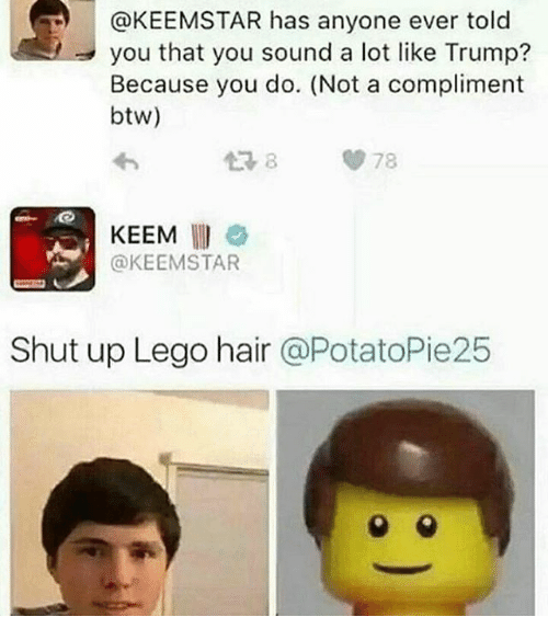 Lego, Memes, and Shut Up: you that you sound a lot like Trump?  Because you do. (Not a compliment  btw)  KEEM  @KEEM STAR  Shut up Lego hair  @PotatoPie25