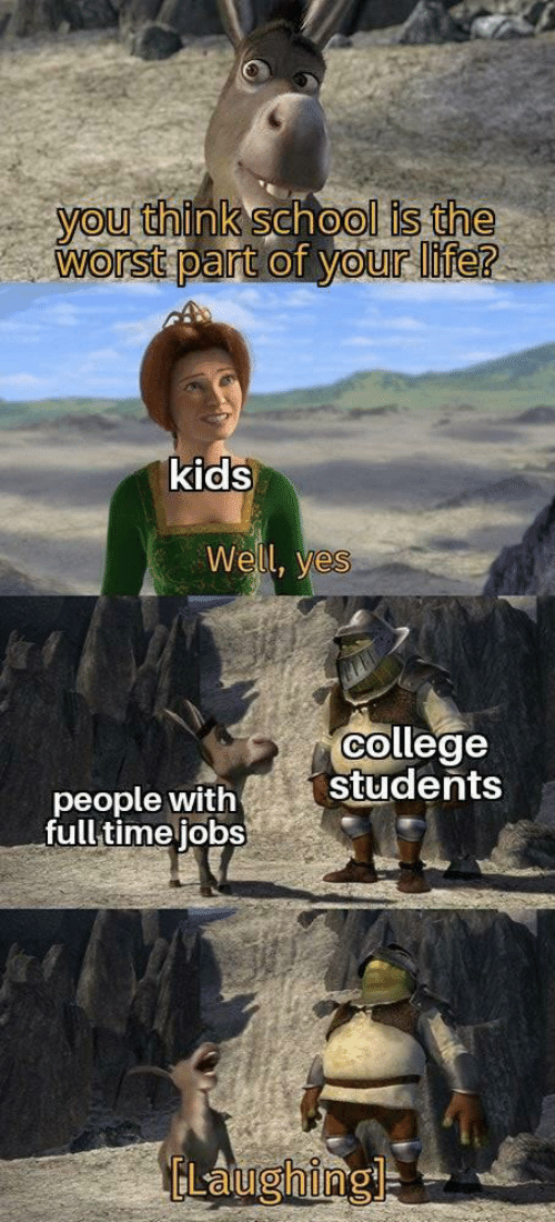 Jobs: you think school is the  worst part of your life?  kids  Well, yes  college  students  people with  full time jobs  ELaughingl