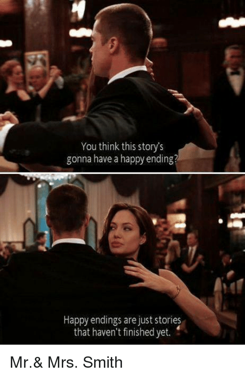 Storys: You think this story's  gonna have a happy ending?  Happy endings are just stories  that haven't finished yet. Mr.& Mrs. Smith