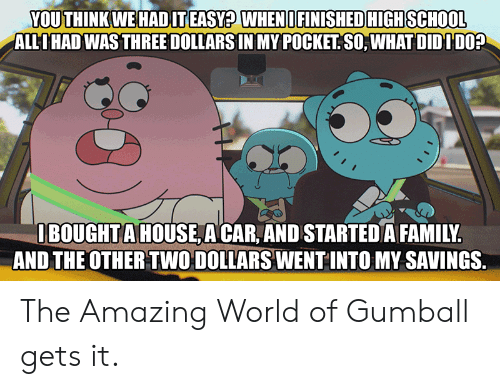 high school: YOU THINK WE HADIT EASY? WHENI FINISHED HIGH SCHOOL  ALLIHAD WAS THREE DOLLARS IN MY POCKET SO, WHAT DIDIDO?  IBOUGHTA HOUSE A CAR, AND STARTED A FAMILY.  AND THE OTHER TWO DOLLARS WENT INTO MY SAVINGS. The Amazing World of Gumball gets it.