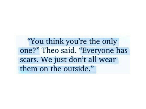 """Only One, One, and Think: """"You think you're the only  one?"""" Theo said. """"Everyone has  scars. We just don't all wear  them on the outside."""""""