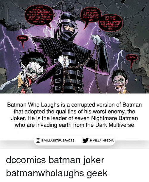 Batman, Joker, and Memes: YOU  THINKING THA  YOU KNOW  AM BATNAN  BUT YOU AVO  OU KNOw  VOICE, AND YOU KNOw  or  SONETHING TWISTED  ANP WRONG, AND  THAT TERKIFIE  YOu  CROW  0-  CROW  Batman Who Laughs is a corrupted version of Batman  that adopted the qualities of his worst enemy, the  Joker. He is the leader of seven Nightmare Batman  who are invading earth from the Dark Multiverse  回@VILLA IN TRUEFACTS  步@VILLA IN PEDI dccomics batman joker batmanwholaughs geek