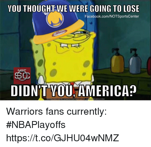 warriors fans: YOU THOUGHT WE WERE GOING TO LOSE  Facebook.com/NOTSportsCenter  DIDNT MEME GENERATOR FROM HTTP://MEMECRUNCH.COM  DOWNLOAD Warriors fans currently: #NBAPlayoffs https://t.co/GJHU04wNMZ