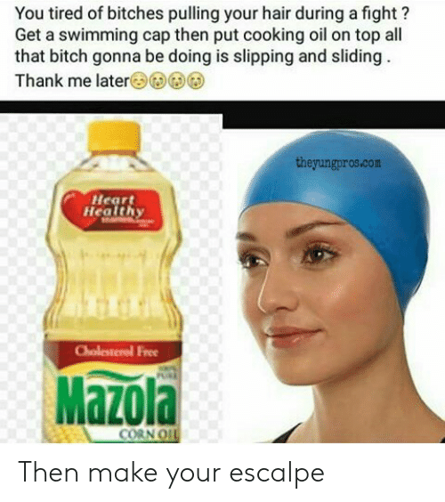Bitch, Hair, and Heart: You tired of bitches pulling your hair during a fight?  Get a swimming cap then put cooking oil on top all  that bitch gonna be doing is slipping and sliding  Thank me later(3)G)G)G  theyungpros.com  Heart  Health  ree  Mazola  CORN O Then make your escalpe