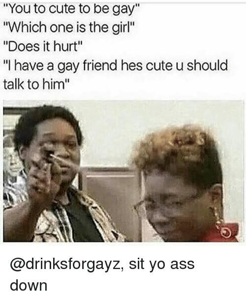 """To Cute: """"You to cute to be gay""""  """"Which one is the girl""""  """"Does it hurt""""  """"I have a gay friend hes cute u should  talk to him"""" @drinksforgayz, sit yo ass down"""