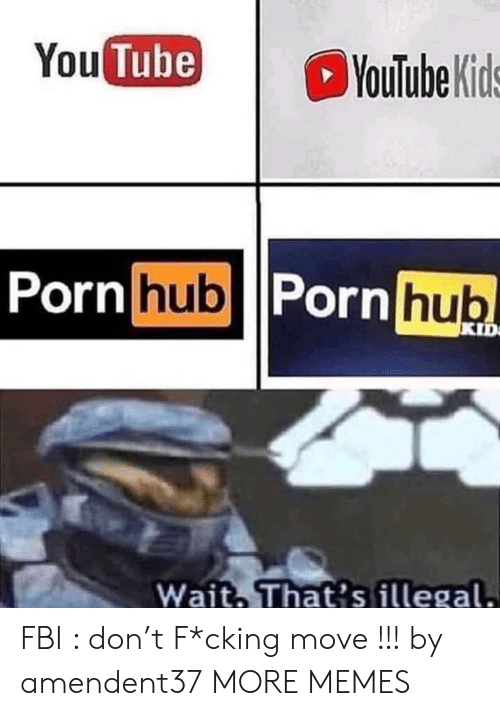 Tube: You Tube)  YouTube Kids  Porn hub Porn hub  KID  Wait That's illegal. FBI : don't F*cking move !!! by amendent37 MORE MEMES