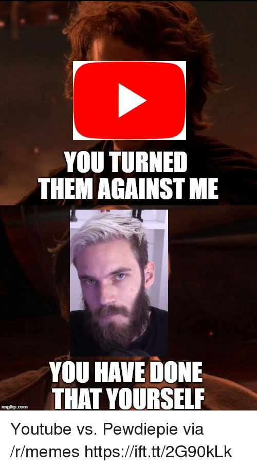 against me: YOU TURNED  THEM AGAINST ME  YOU HAVE DONE  THAT YOURSELF Youtube vs. Pewdiepie via /r/memes https://ift.tt/2G90kLk