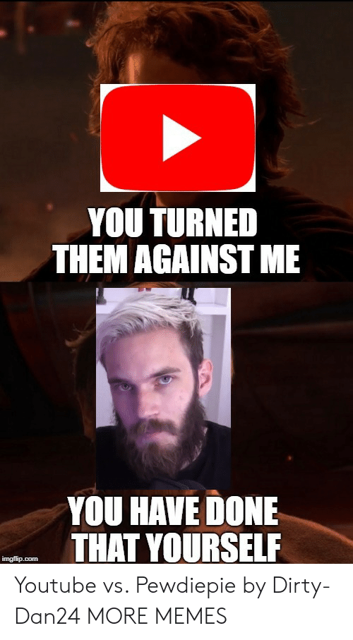 against me: YOU TURNED  THEM AGAINST ME  YOU HAVE DONE  THAT YOURSELF Youtube vs. Pewdiepie by Dirty-Dan24 MORE MEMES