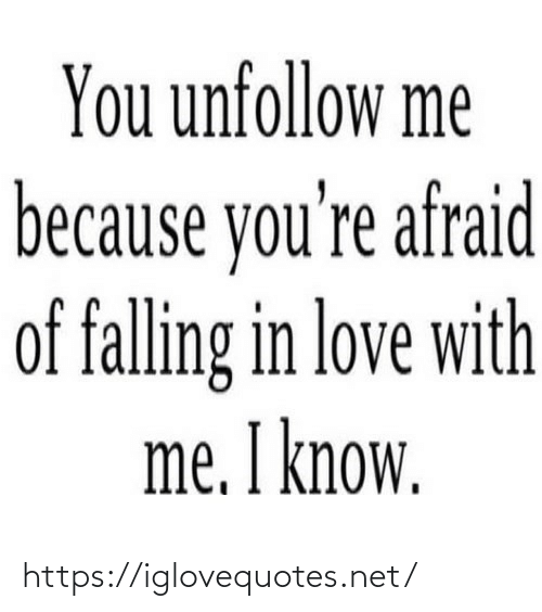 afraid: You unfollow me  because you're afraid  of falling in love with  me. I know. https://iglovequotes.net/
