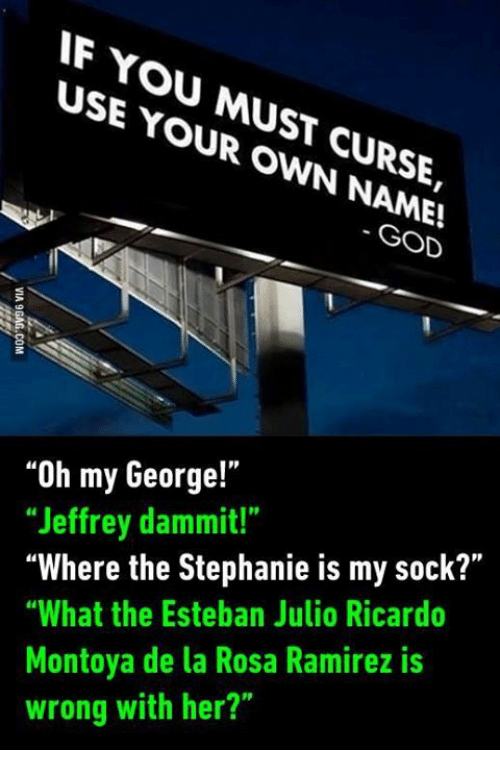 """Dank, God, and Wrongs: YOU USE MUST YOUR OWN CURSE,  GOD  """"Oh my George!""""  """"Jeffrey dammit!""""  """"Where the Stephanie is my sock?""""  """"What the Esteban Julio Ricardo  Montoya de la Rosa Ramirez is  wrong with her?"""""""