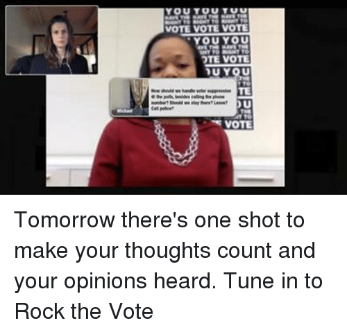 Opinionating: You  VOTE VOTE VOTE  YOU YOU  OTE VOTE  DU YOU  TE  VOTE Tomorrow there's one shot to make your thoughts count and your opinions heard. Tune in to Rock the Vote