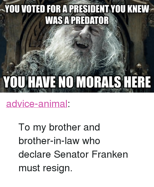 "brother in law: YOU VOTED FOR A PRESIDENT YOU KNEW  WASA PREDATOR  YOU HAVE NO MORALS HERE <p><a href=""http://advice-animal.tumblr.com/post/167878662483/to-my-brother-and-brother-in-law-who-declare"" class=""tumblr_blog"">advice-animal</a>:</p>  <blockquote><p>To my brother and brother-in-law who declare Senator Franken must resign.</p></blockquote>"