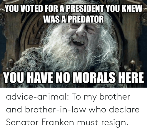 brother in law: YOU VOTED FOR A PRESIDENT YOU KNEW  WASA PREDATOR  YOU HAVE NO MORALS HERE advice-animal:  To my brother and brother-in-law who declare Senator Franken must resign.