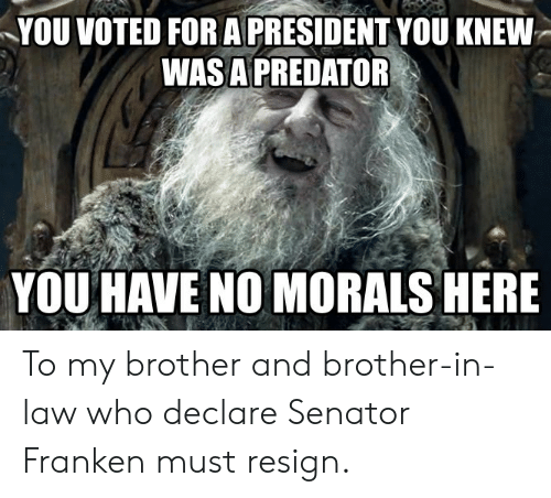 brother in law: YOU VOTED FOR A PRESIDENT YOU KNEW  WASA PREDATOR  YOU HAVE NO MORALS HERE To my brother and brother-in-law who declare Senator Franken must resign.