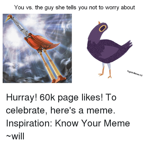 know your meme: You vs. the guy she tells you not to worry about  Yugioh Memes 20 Hurray! 60k page likes! To celebrate, here's a meme.  Inspiration: Know Your Meme  ~will