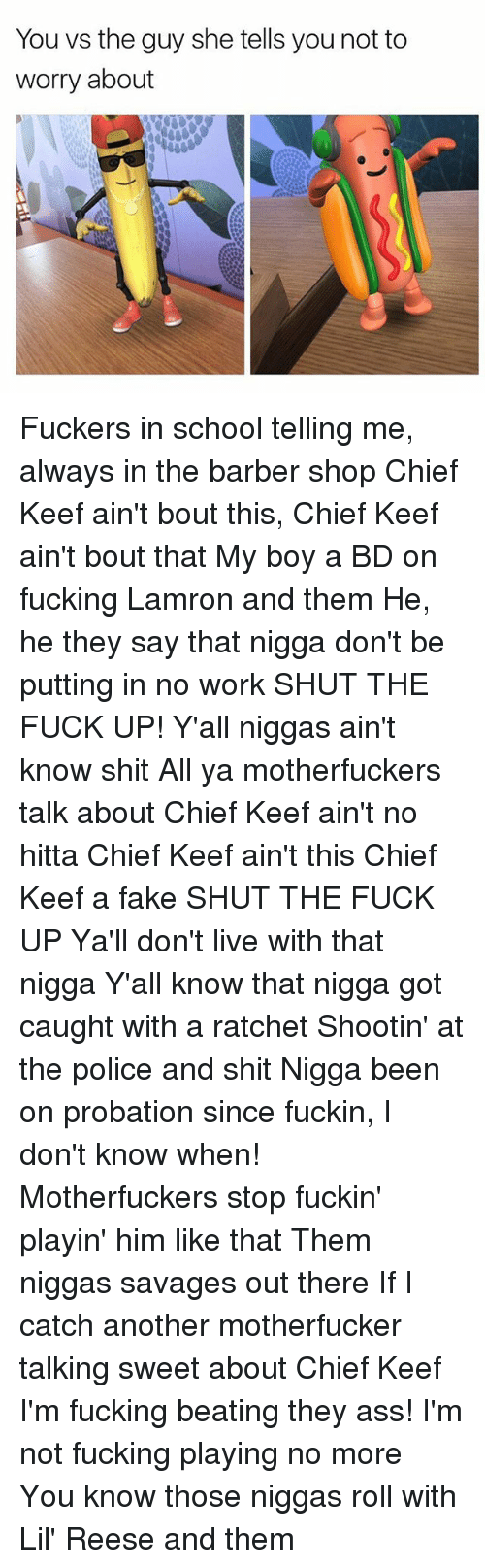 Keefs: You vs the guy she tells you not to  worry about Fuckers in school telling me, always in the barber shop Chief Keef ain't bout this, Chief Keef ain't bout that My boy a BD on fucking Lamron and them He, he they say that nigga don't be putting in no work SHUT THE FUCK UP! Y'all niggas ain't know shit All ya motherfuckers talk about Chief Keef ain't no hitta Chief Keef ain't this Chief Keef a fake SHUT THE FUCK UP Ya'll don't live with that nigga Y'all know that nigga got caught with a ratchet Shootin' at the police and shit Nigga been on probation since fuckin, I don't know when! Motherfuckers stop fuckin' playin' him like that Them niggas savages out there If I catch another motherfucker talking sweet about Chief Keef I'm fucking beating they ass! I'm not fucking playing no more You know those niggas roll with Lil' Reese and them