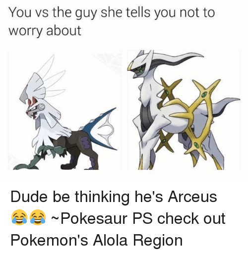arceus: You vs the guy she tells you not to  worry about Dude be thinking he's Arceus 😂😂  ~Pokesaur   PS check out Pokemon's Alola Region