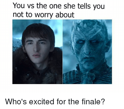 boing: You vs the one she tells you  not bo wory about  you Who's excited for the finale?