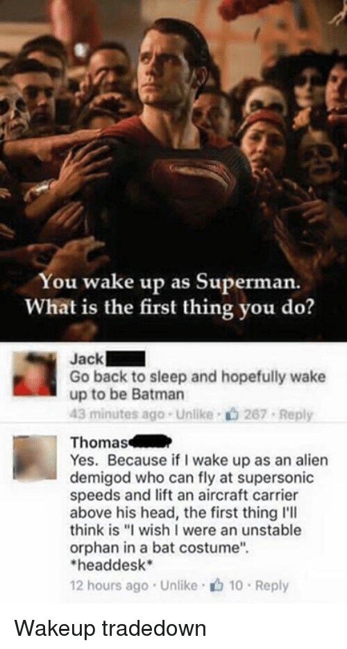 "Be Batman: You wake up as Superman.  What is the first thing you do?  Jack  Go back to sleep and hopefully wake  up to be Batman  43 minutes ago . Unlike-c) 267-Reply  Thomas  Yes. Because if I wake up as an alien  demigod who can fly at supersonic  speeds and lift an aircraft carrier  above his head, the first thing l'll  think is ""I wish I were an unstable  orphan in a bat costume""  headdesk*  12 hours ago . Unlike· 10 . Reply Wakeup tradedown"