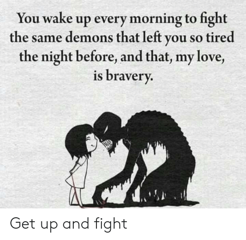 Love, Fight, and Demons: You wake up every morning to fight  the same demons that left you so tired  the night before, and that, my love,  is bravery. Get up and fight