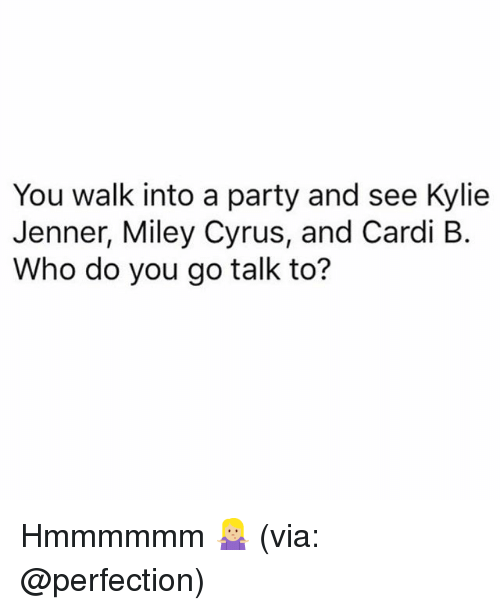 Kylie Jenner, Miley Cyrus, and Party: You walk into a party and see Kylie  Jenner, Miley Cyrus, and Cardi B.  Who do you go talk to? Hmmmmmm 🤷🏼‍♀️ (via: @perfection)