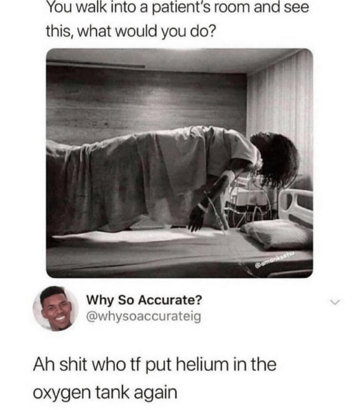 Shit, Oxygen, and Tank: You walk into a patient's room and see  this, what would you do?  omanksahu  Why So Accurate?  @whysoaccurateig  Ah shit who tf put helium in the  Oxygen tank again