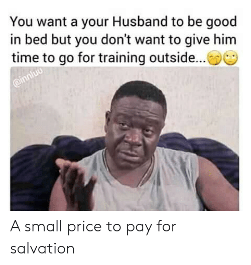 Good, Time, and Husband: You want a your Husband to be good  in bed but you don't want to give him  time to go for training outside...  @innluo A small price to pay for salvation