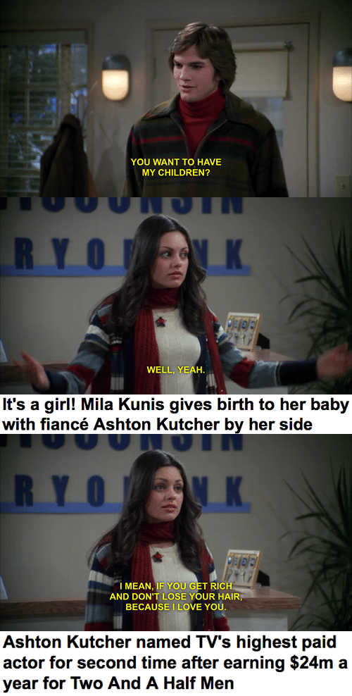 Ryo: YOU WANT TO HAVE  MY CHILDREN?   RYO K  WELL, YEAH.   It's a girl! Mila Kunis gives birth to her baby  with fiancé Ashton Kutcher by her side   RYO K  I MEAN, IF YOU GET RICH  AND DON'T LOSE YOUR HAIR,  BECAUSE I LOVE YOU.   Ashton Kutcher named TV's highest paid  actor for second time after earning $24m a  year for Two And A Half Men