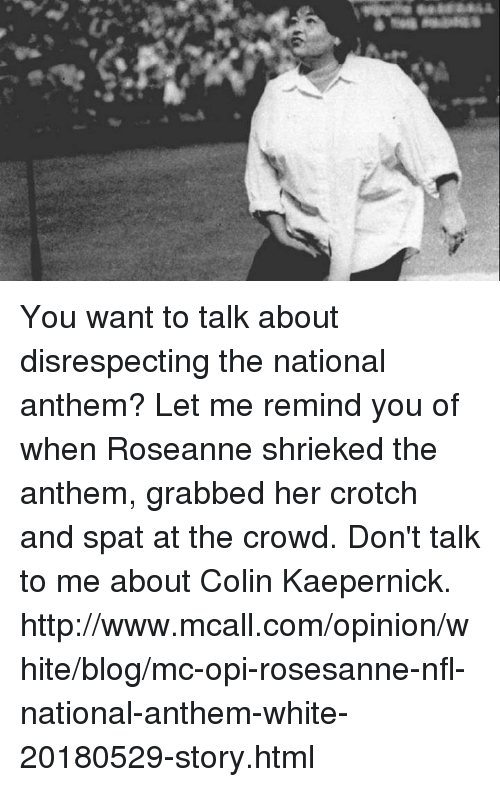 Colin Kaepernick, Nfl, and National Anthem: You want to talk about disrespecting the national anthem? Let me remind you of when Roseanne shrieked the anthem, grabbed her crotch and spat at the crowd.   Don't talk to me about Colin Kaepernick.  http://www.mcall.com/opinion/white/blog/mc-opi-rosesanne-nfl-national-anthem-white-20180529-story.html