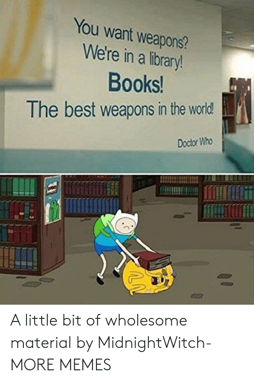 Books, Dank, and Doctor: You want weapons?  We're in a library!  Books!  The best weapons in the world  Doctor Who A little bit of wholesome material by MidnightWitch- MORE MEMES