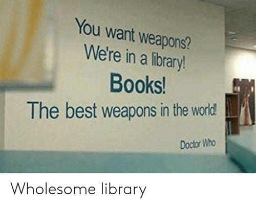 Books, Doctor, and Best: You want weapons?  We're in a library!  Books!  The best weapons in the world  Doctor Who Wholesome library